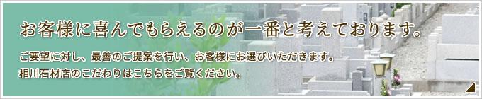 お客様に喜んでもらえるのが一番と考えております。ご要望に対し、最善のご提案を行い、お客様にお選びいただきます。相川石材店のこだわりはこちらをご覧ください。